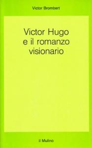 Victor Hugo e il romanzo visionario / Victor Brombert