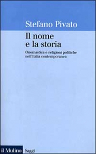 Il nome e la storia : onomastica e religioni politiche nell'Italia contemporanea / Stefano Pivato