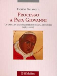 Processo a papa Giovanni : la causa di canonizzazione di A. G. Roncalli (1965-2000) / Enrico Gavalotti