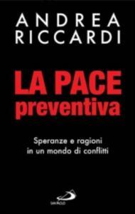 La pace preventiva : speranze e ragioni in un mondo di conflitti / Andrea Riccardi