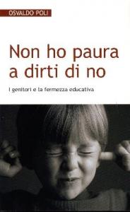 Non ho paura a dirti di no : i genitori e la fermezza educativa / Osvaldo Poli