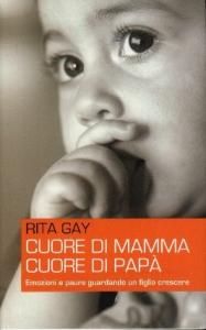 Cuore di mamma, cuore di papà : emozioni e paure guardando un figlio crescere / Rita Gay