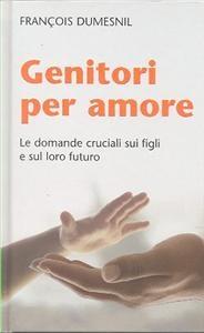 Genitori per amore : le domande cruciali sui figli e sul loro futuro / François Dumesnil