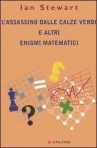 L'assassino dalle calze verdi e altri enigmi matematici / Ian Stewart ; traduzione di Riccardo Cravero