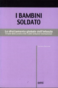 I bambini soldato : Lo sfruttamento globale dell'infanzia : Il ruolo della società civile e delle istituzioni internazionali / Luciano Bertozzi