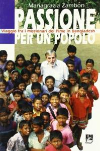Passione per un popolo : viaggio fra i missionari del Pime in Bangladesh / Mariagrazia Zambon