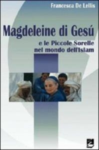 Magdeleine di Gesù e le Piccole sorelle nel mondo dell'Islam / Francesca De Lellis