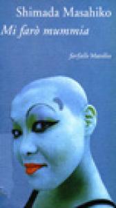 Mi farò mummia : racconti / Shimada Masahiko ; edizione italiana di Maria Roberta Novielli