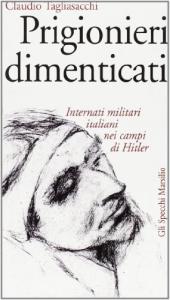 Prigionieri dimenticati : internati militari italiani nei campi di Hitler / Claudio Tagliasacchi