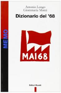 Dizionario del '68 : i luoghi, i fatti, i protagonisti, le parole e le idee / Antonio Longo, Giommaria Monti