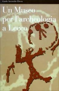 Un museo per l'archeologia a Lecco / Gian Luigi Daccò, Michela Ruffa