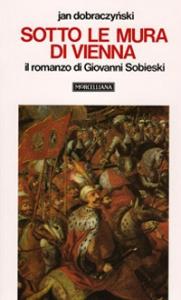Sotto le mura di Vienna: il romanzo di Giovanni Sobieski / Jan Dobraczynski