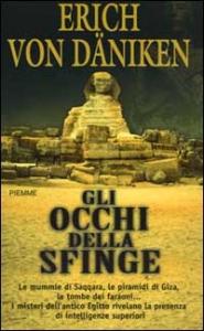 Gli occhi della sfinge : le mummie di Saqqara, le piramidi di Giza, le tombe dei faraoni ... : i misteri dell'antico Egitto rivelano la presenza di intelligenze superiori / Erich von Dñiken