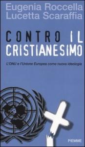 Contro il Cristianesimo : L'ONU e l'Unione Europea come nuova ideologia / Eugenia Roccella, Lucetta Scaraffia ; appendici a cura di Assuntina Morresi