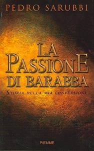 La passione di Barabba : storia della mia conversione / Pedro Sarubbi