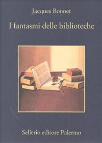 I fantasmi delle biblioteche / Jacques Bonnet ; traduzione di Roberta Ferrara