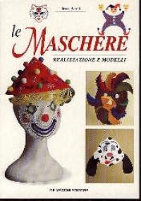 Le maschere : realizzazione e modelli / Ileana Benati