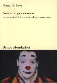Non solo per denaro : le motivazioni disinteressate dell'agire economico / Bruno S. Frey