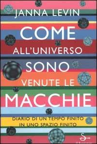 Come all'universo sono venute le macchie / Janna Levin ; traduzione di Pierluigi Micalizzi