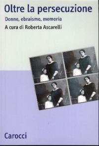 Oltre la persecuzione : donne, ebraismo, memoria / a cura di Roberta Ascarelli