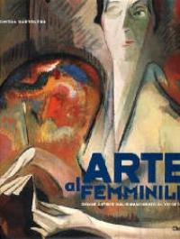 Arte al femminile : donne artiste dal Rinascimento al XXI Secolo / Simona Bartolena ; con un saggio introduttivo di Franca D'Agostini