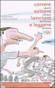 Correre, saltare, lanciare e leggere : i giochi olimpici da Olimpia ad Atene / Grazia Gotti, Federica Iacobelli