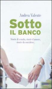 Sotto il banco : storie di scuola, storie d'amore, storie da sorridere / Andrea Valente