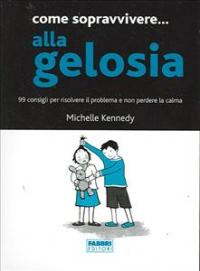 Come sopravvivere... alla gelosia : 99 consigli per risolvere il problema e non perdere la calma / Michelle Kennedy