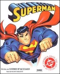 Superman : guida all'uomo d'acciaio / testi di Scott Beatty ; Superman creato da Jerry Siegel e Joe Schuster