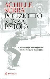 Poliziotto senza pistola : a Milano negli anni di piombo e della malavita organizzata / Achille Serra ; a cura di Monica Peruzzi