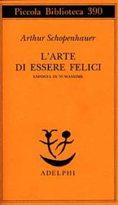 L'arte di essere felici : esposta in 50 massime / Arthur Schopenhauer ; a cura e con un saggio di Franco Volpi ; traduzione di Giovanni Gurisatti