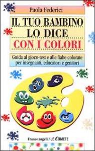Il tuo bambino lo dice con i colori : guida al gioco-test e alle fiabe colorate per insegnanti, educatori e genitori / Paola Federici