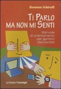 Ti parlo ma non mi senti : manuale di orientamento per genitori disorientati / Rosanna Schiralli