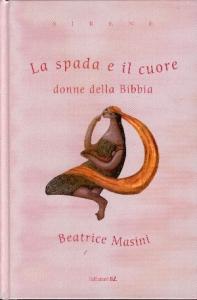 La spada e il cuore : donne della Bibbia / Beatrice Masini ; illustrazioni di Octavia Monaco