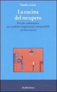 La cucina del recupero : piccolo vademecum per usufruire degli avanzi commestibili ed altro ancora / Vanda e Licia