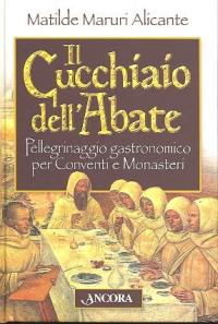 Il cucchiaio dell'abate : pellegrinaggio gastronomico per conventi e monasteri / Matilde Maruri Alicante