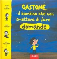 Gastone, il bambino che non smetteva di fare domande / testo di M. De Laubier... [et al.] ; traduzione di Diego Fasolini, Ruggero Muttarini