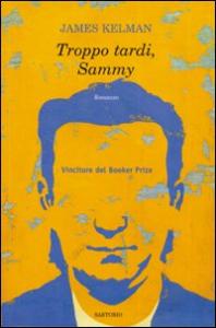 Troppo tardi, Sammy / James Kelman ; a cura di Massimo Bocchiola e Flavio Santi
