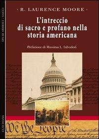 L'intreccio di sacro e profano nella storia americana / R. Laurence Moore ; prefazione di Massimo L. Salvadori