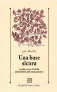 Una base sicura: applicazioni cliniche della teoria dell'attaccamento / John Bowlby