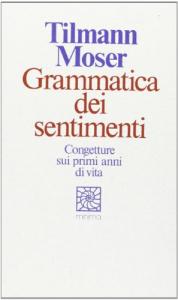 Grammatica dei sentimenti : congetture sui primi anni di vita / Tilmann Moser ; prefazione di Egle Becchi