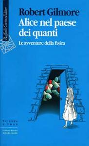Alice nel paese dei quanti: le avventure della fisica / RobertGilmore ; [traduzione di Pier Daniele Napolitani]