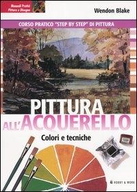 Pittura all'acquarello : colori e tecniche : con quadri esemplificativi / Wendon Blake e Ferdinand Petrie