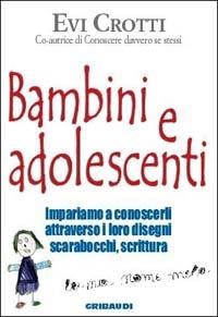 Bambini e adolescenti : impariamo a conoscerli attraverso la loro scrittura, i disegni e gli scarabocchi / Evi Crotti