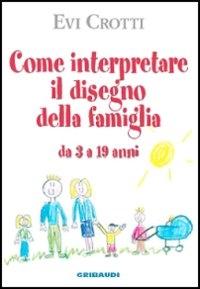 Come interpretare il disegno della famiglia : da 3 a 19 anni / Evi Crotti