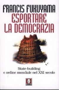 Esportare la democrazia : State-building e ordine mondiale nel XXI secolo / Francis Fukuyama