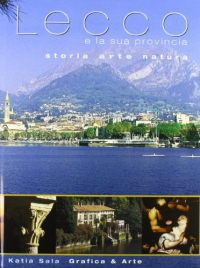 Lecco e la sua provincia : storia, arte, natura / Katia Sala