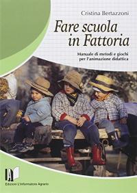 Fare scuola in fattoria : manuale di metodi e giochi per l'animazione didattica / Cristina Bertazzoni