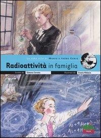 Radioattività in famiglia : la vera vita di Marie e Irène Curie / scritto da Simona Cerrato ; illustrato da Grazia Nidasio ; con un'intervista di Sylvie Coyaud a ELisa Molinari