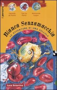 Bianca Senzamacchia : le avventure di una cellula / Luca Sciortino ; illustrazioni di Silvia Vignale